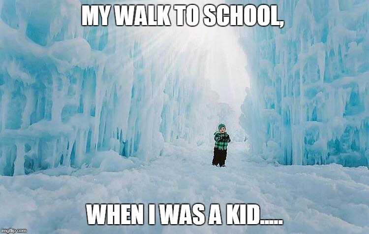 MY WALK TO SCHOOL, WHEN I WAS A KID..... | image tagged in winter is coming,winter,winter is here | made w/ Imgflip meme maker
