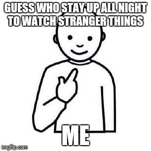 Guess who | GUESS WHO STAY UP ALL NIGHT TO WATCH STRANGER THINGS ME | image tagged in guess who | made w/ Imgflip meme maker
