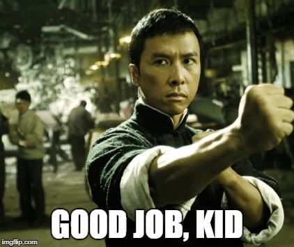 Ip Man | GOOD JOB, KID | image tagged in ip man | made w/ Imgflip meme maker