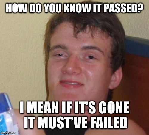 10 Guy Meme | HOW DO YOU KNOW IT PASSED? I MEAN IF IT'S GONE IT MUST'VE FAILED | image tagged in memes,10 guy | made w/ Imgflip meme maker