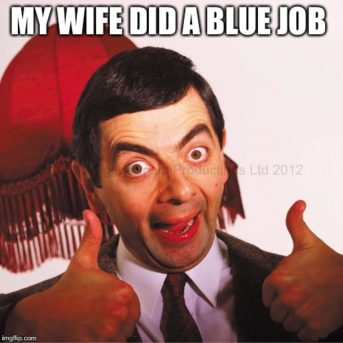 MY WIFE DID A BLUE JOB | image tagged in mr bean well done | made w/ Imgflip meme maker