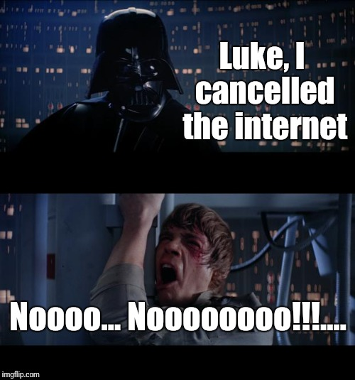 Luke, I cancelled the internet Noooo... Noooooooo!!!.... | made w/ Imgflip meme maker