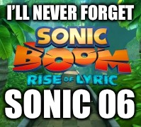 I'LL NEVER FORGET SONIC 06 | made w/ Imgflip meme maker