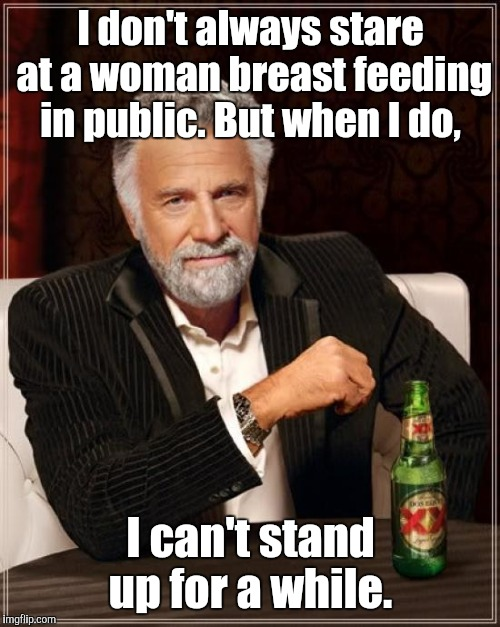 The Most Interesting Man In The World Meme | I don't always stare at a woman breast feeding in public. But when I do, I can't stand up for a while. | image tagged in memes,the most interesting man in the world | made w/ Imgflip meme maker