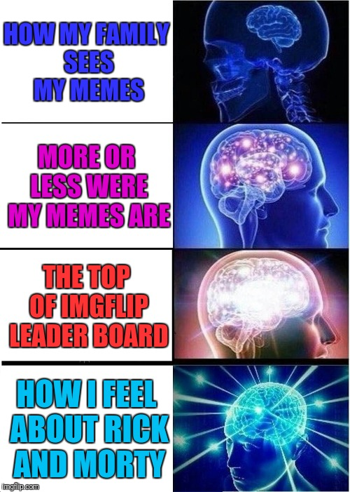 Shameless Plug In 3... 2... 1:P | HOW MY FAMILY SEES MY MEMES MORE OR LESS WERE MY MEMES ARE THE TOP OF IMGFLIP LEADER BOARD HOW I FEEL ABOUT RICK AND MORTY | image tagged in memes,expanding brain | made w/ Imgflip meme maker