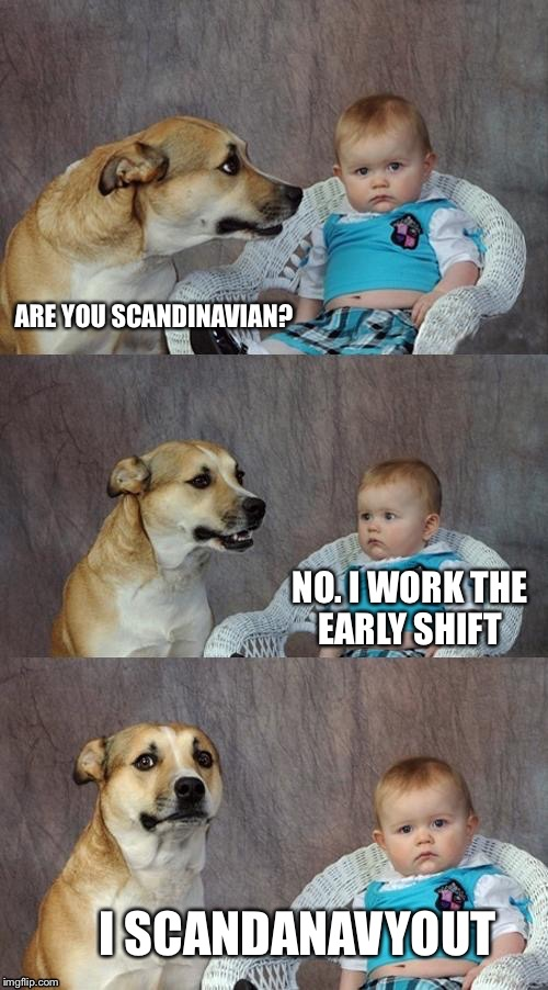 ARE YOU SCANDINAVIAN? NO. I WORK THE EARLY SHIFT I SCANDANAVYOUT | made w/ Imgflip meme maker