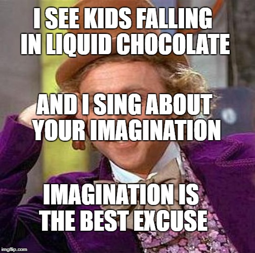Creepy Condescending Wonka Meme | I SEE KIDS FALLING IN LIQUID CHOCOLATE AND I SING ABOUT YOUR IMAGINATION IMAGINATION IS THE BEST EXCUSE | image tagged in memes,creepy condescending wonka | made w/ Imgflip meme maker