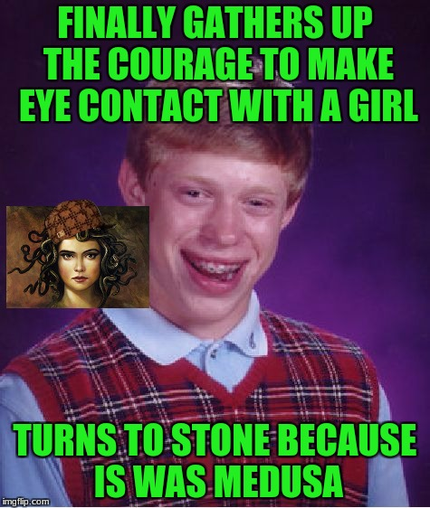 Bad Luck Brian Meme | FINALLY GATHERS UP THE COURAGE TO MAKE EYE CONTACT WITH A GIRL TURNS TO STONE BECAUSE IS WAS MEDUSA | image tagged in memes,bad luck brian,scumbag,medusa | made w/ Imgflip meme maker