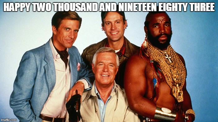 A-Team | HAPPY TWO THOUSAND AND NINETEEN EIGHTY THREE | image tagged in a-team,memes,mr t,happy new year,80s,2018 | made w/ Imgflip meme maker