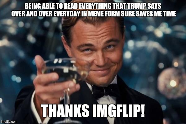 For those that can't recognize sarcasm, this is what it looks like | BEING ABLE TO READ EVERYTHING THAT TRUMP SAYS OVER AND OVER EVERYDAY IN MEME FORM SURE SAVES ME TIME THANKS IMGFLIP! | image tagged in memes,leonardo dicaprio cheers | made w/ Imgflip meme maker