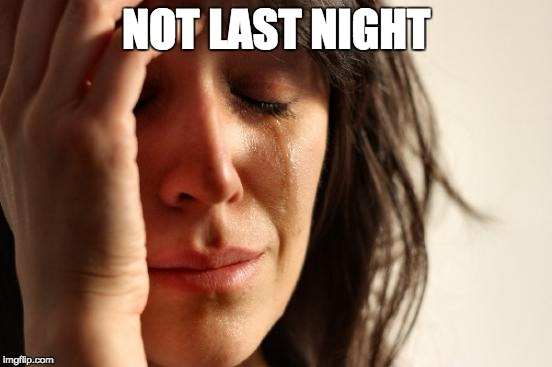 First World Problems Meme | NOT LAST NIGHT | image tagged in memes,first world problems | made w/ Imgflip meme maker