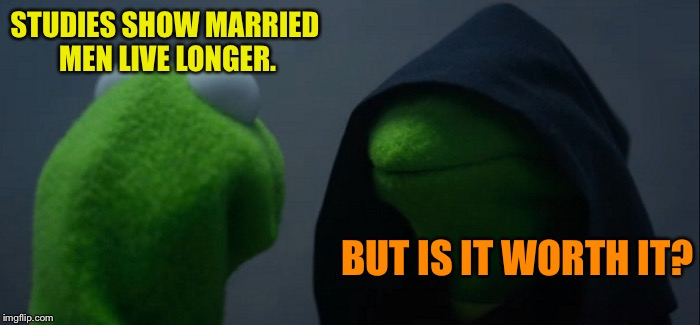 Evil Kermit Meme | STUDIES SHOW MARRIED MEN LIVE LONGER. BUT IS IT WORTH IT? | image tagged in memes,evil kermit | made w/ Imgflip meme maker