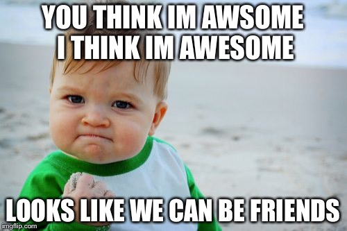 Success Kid Original | YOU THINK IM AWSOME I THINK IM AWESOME LOOKS LIKE WE CAN BE FRIENDS | image tagged in memes,success kid original | made w/ Imgflip meme maker