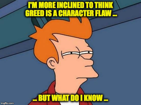Futurama Fry Meme | I'M MORE INCLINED TO THINK GREED IS A CHARACTER FLAW ... ... BUT WHAT DO I KNOW ... | image tagged in memes,futurama fry | made w/ Imgflip meme maker