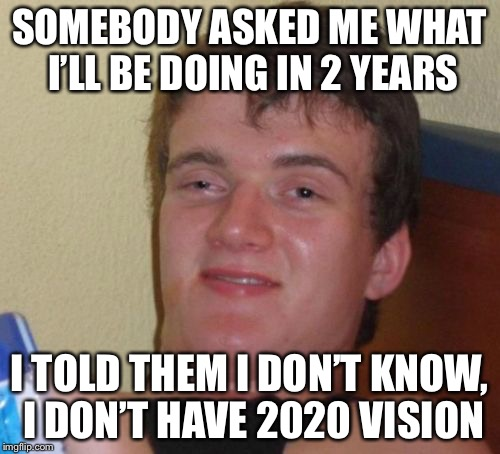 10 Guy Meme | SOMEBODY ASKED ME WHAT I'LL BE DOING IN 2 YEARS I TOLD THEM I DON'T KNOW, I DON'T HAVE 2020 VISION | image tagged in memes,10 guy | made w/ Imgflip meme maker