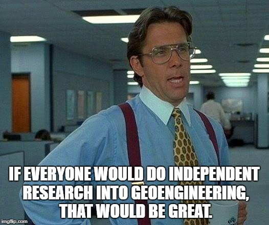 That Would Be Great Meme | IF EVERYONE WOULD DO INDEPENDENT RESEARCH INTO GEOENGINEERING, THAT WOULD BE GREAT. | image tagged in memes,that would be great | made w/ Imgflip meme maker