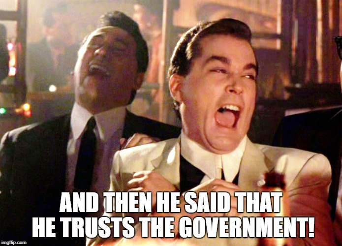 Good Fellas Hilarious | AND THEN HE SAID THAT HE TRUSTS THE GOVERNMENT! | image tagged in memes,good fellas hilarious | made w/ Imgflip meme maker