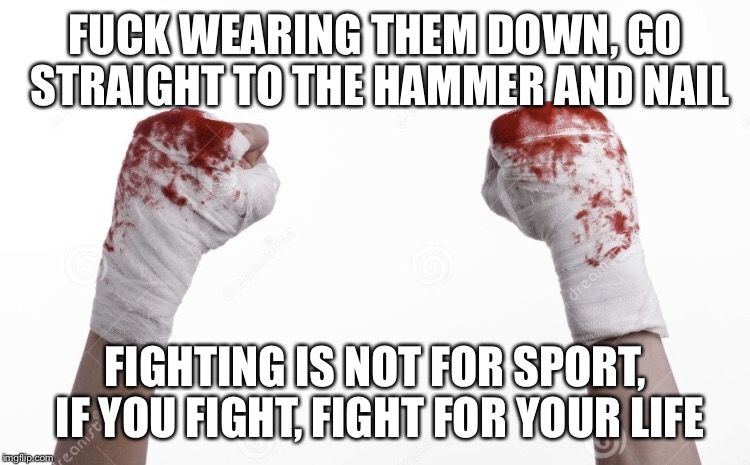 Life | F**K WEARING THEM DOWN, GO STRAIGHT TO THE HAMMER AND NAIL FIGHTING IS NOT FOR SPORT, IF YOU FIGHT, FIGHT FOR YOUR LIFE | image tagged in fight club | made w/ Imgflip meme maker