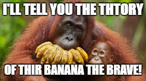I'LL TELL YOU THE THTORY OF THIR BANANA THE BRAVE! | made w/ Imgflip meme maker