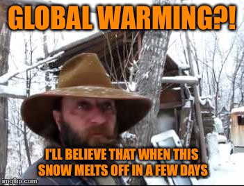 Cha-cha changes | GLOBAL WARMING?! I'LL BELIEVE THAT WHEN THIS SNOW MELTS OFF IN A FEW DAYS | image tagged in warming,global warming,climate change,geeks,science,beautiful nature | made w/ Imgflip meme maker