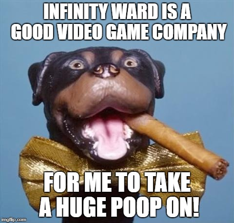Triumph the Insult Comic Dog | INFINITY WARD IS A GOOD VIDEO GAME COMPANY FOR ME TO TAKE A HUGE POOP ON! | image tagged in triumph the insult comic dog | made w/ Imgflip meme maker