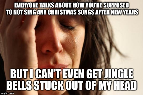 Honestly, can you blame me? | EVERYONE TALKS ABOUT HOW YOU'RE SUPPOSED TO NOT SING ANY CHRISTMAS SONGS AFTER NEW YEARS BUT I CAN'T EVEN GET JINGLE BELLS STUCK OUT OF MY H | image tagged in memes,first world problems | made w/ Imgflip meme maker