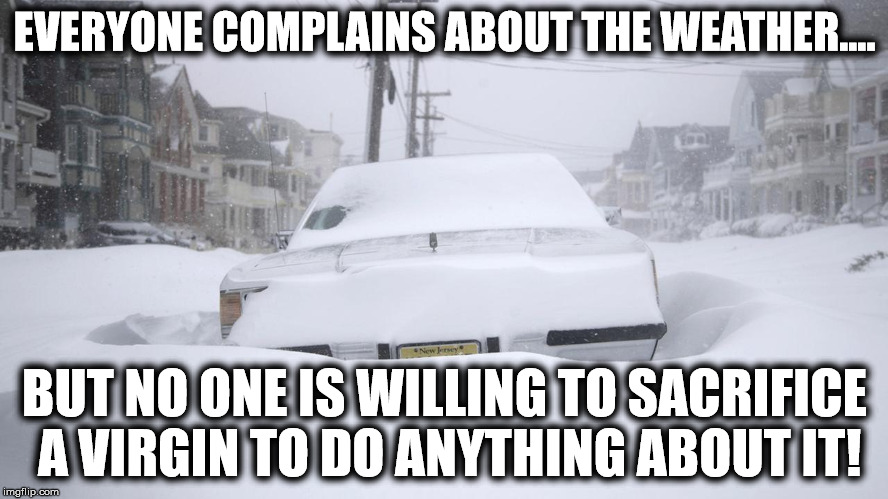 EVERYONE COMPLAINS ABOUT THE WEATHER.... BUT NO ONE IS WILLING TO SACRIFICE A VIRGIN TO DO ANYTHING ABOUT IT! | image tagged in snow | made w/ Imgflip meme maker
