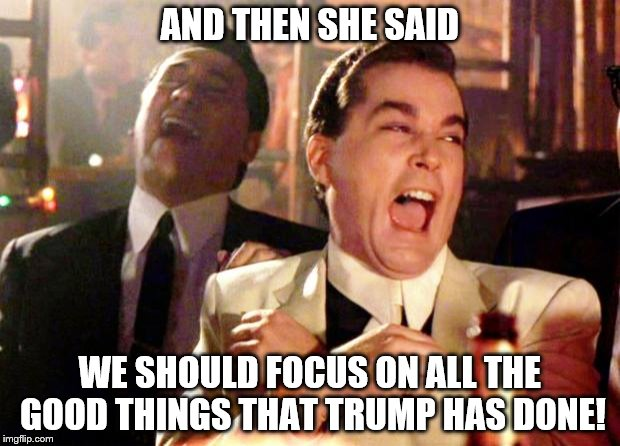 Focus on the good things Trump has done.  | AND THEN SHE SAID WE SHOULD FOCUS ON ALL THE GOOD THINGS THAT TRUMP HAS DONE! | image tagged in goodfellas laugh,trump,good things trump has done | made w/ Imgflip meme maker