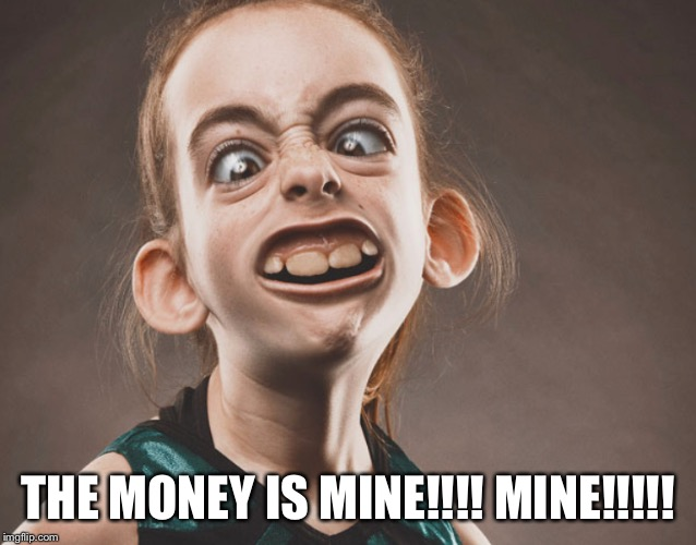 THE MONEY IS MINE!!!! MINE!!!!! | made w/ Imgflip meme maker