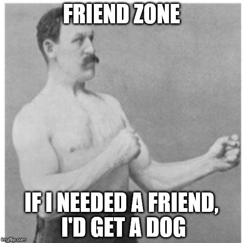 Men and women can't be friends | FRIEND ZONE IF I NEEDED A FRIEND, I'D GET A DOG | image tagged in memes,overly manly man | made w/ Imgflip meme maker