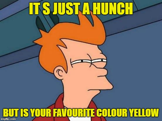 Futurama Fry Meme | IT S JUST A HUNCH BUT IS YOUR FAVOURITE COLOUR YELLOW | image tagged in memes,futurama fry | made w/ Imgflip meme maker