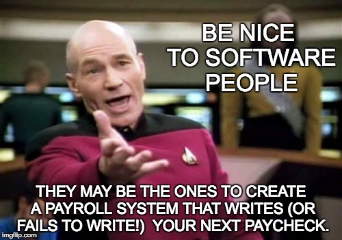 Some software folks,  check before issuing a paycheck to anyone that their own name is on the payroll. | BE NICE TO SOFTWARE PEOPLE THEY MAY BE THE ONES TO CREATE A PAYROLL SYSTEM THAT WRITES (OR FAILS TO WRITE!)  YOUR NEXT PAYCHECK. | image tagged in memes,picard wtf,computer nerd,geek week | made w/ Imgflip meme maker
