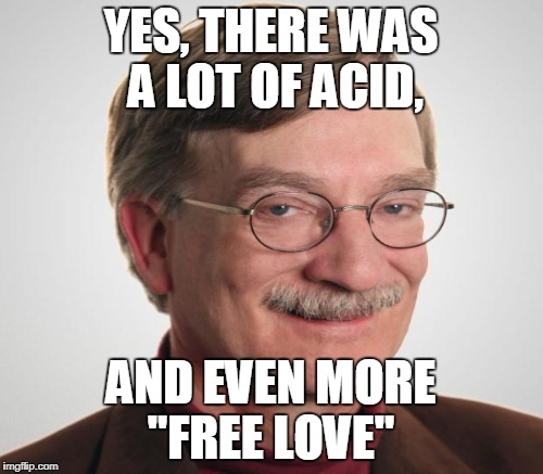 "YES, THERE WAS A LOT OF ACID, AND EVEN MORE ""FREE LOVE"" 