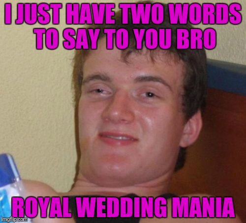 Three words... I mean three words  | I JUST HAVE TWO WORDS TO SAY TO YOU BRO ROYAL WEDDING MANIA | image tagged in 10 guy,royal wedding | made w/ Imgflip meme maker