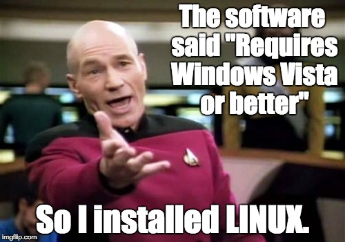 "Makes sense to me. | The software said ""Requires Windows Vista or better"" So I installed LINUX. 