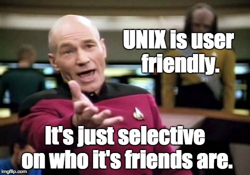 UNIX always worked well for me, | UNIX is user friendly. It's just selective on who it's friends are. | image tagged in memes,picard wtf,computer nerd,geek week | made w/ Imgflip meme maker