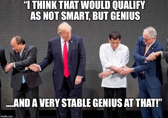 "Trump Genius  | ""I THINK THAT WOULD QUALIFY AS NOT SMART, BUT GENIUS ....AND A VERY STABLE GENIUS AT THAT!"" 