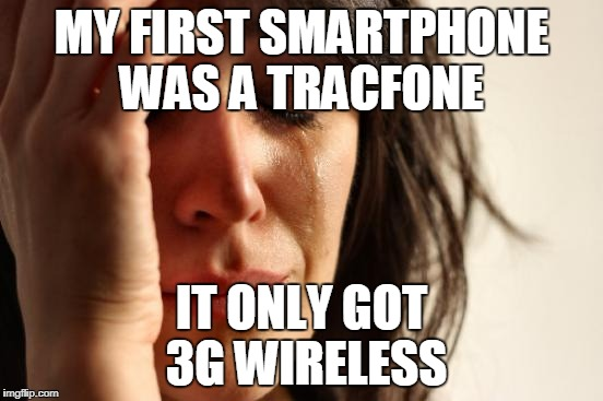 First World Problems Meme | MY FIRST SMARTPHONE WAS A TRACFONE IT ONLY GOT 3G WIRELESS | image tagged in memes,first world problems,smartphone,4g,wireless,data | made w/ Imgflip meme maker