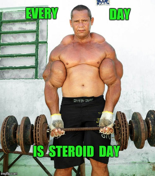 Every day is bicep day too | EVERY IS  STEROID  DAY DAY | image tagged in steroids,weight lifting,do you even lift | made w/ Imgflip meme maker