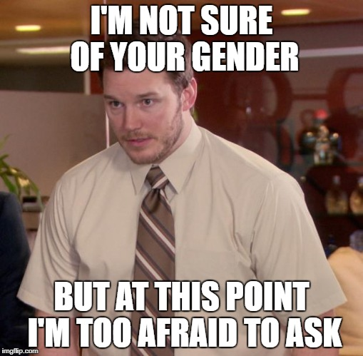 Afraid To Ask Andy Meme | I'M NOT SURE OF YOUR GENDER BUT AT THIS POINT I'M TOO AFRAID TO ASK | image tagged in memes,afraid to ask andy | made w/ Imgflip meme maker