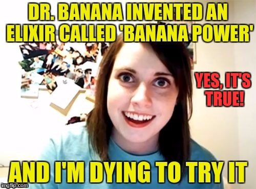 Dumb Girl | YES, IT'S TRUE! | image tagged in banana | made w/ Imgflip meme maker