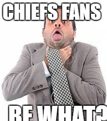 chiefs  | CHIEFS FANS BE WHAT? | image tagged in football | made w/ Imgflip meme maker