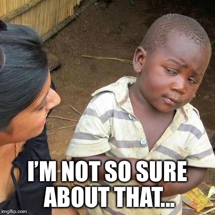 Third World Skeptical Kid Meme | I'M NOT SO SURE ABOUT THAT... | image tagged in memes,third world skeptical kid | made w/ Imgflip meme maker