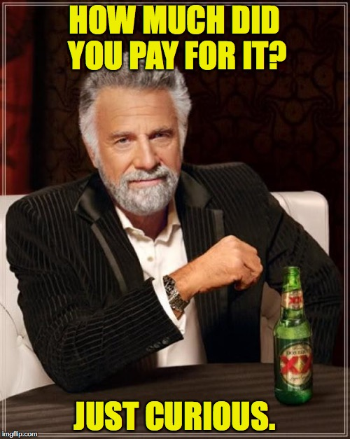 The Most Interesting Man In The World Meme | HOW MUCH DID YOU PAY FOR IT? JUST CURIOUS. | image tagged in memes,the most interesting man in the world | made w/ Imgflip meme maker