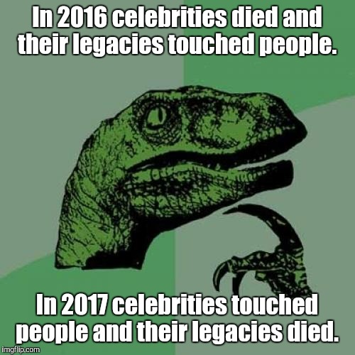 Philosoraptor Meme | In 2016 celebrities died and their legacies touched people. In 2017 celebrities touched people and their legacies died. | image tagged in memes,philosoraptor | made w/ Imgflip meme maker