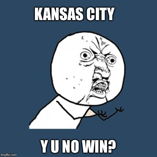 Y U No Meme | KANSAS CITY Y U NO WIN? | image tagged in memes,y u no | made w/ Imgflip meme maker