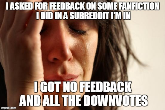 Sometimes the downvotes speak louder than the critique/criticism! | I ASKED FOR FEEDBACK ON SOME FANFICTION I DID IN A SUBREDDIT I'M IN I GOT NO FEEDBACK AND ALL THE DOWNVOTES | image tagged in memes,first world problems | made w/ Imgflip meme maker