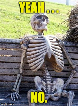 Waiting Skeleton Meme | YEAH . . . NO. | image tagged in memes,waiting skeleton | made w/ Imgflip meme maker