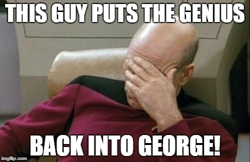 Captain Picard Facepalm Meme | THIS GUY PUTS THE GENIUS BACK INTO GEORGE! | image tagged in memes,captain picard facepalm | made w/ Imgflip meme maker