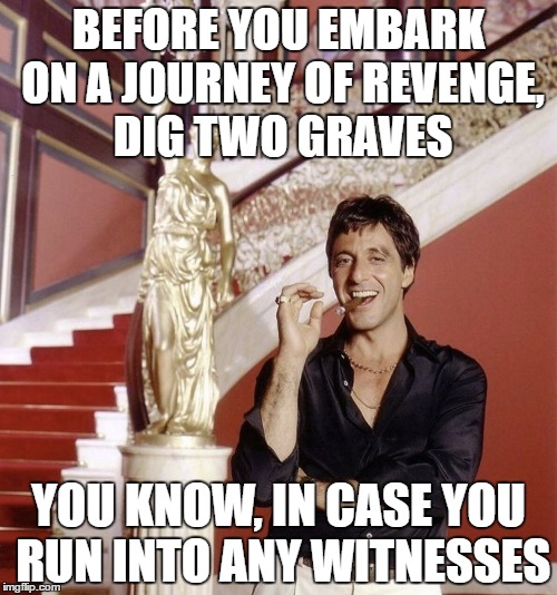 Two can keep a secret, if one of them are dead | BEFORE YOU EMBARK ON A JOURNEY OF REVENGE, DIG TWO GRAVES YOU KNOW, IN CASE YOU RUN INTO ANY WITNESSES | image tagged in scarface,revenge,random,fyi,grumpy cat | made w/ Imgflip meme maker
